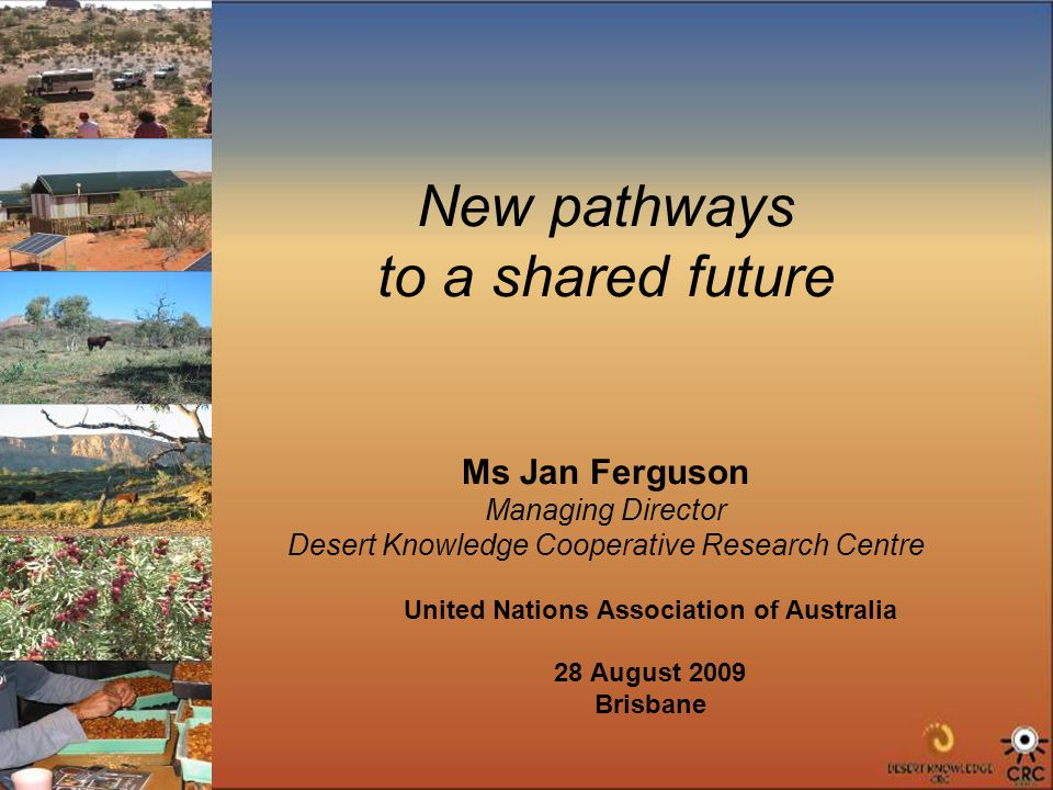 New pathways to a shared future Ms Jan Ferguson Managing Director Desert Knowledge Cooperative Research Centre United Nations Association of Australia