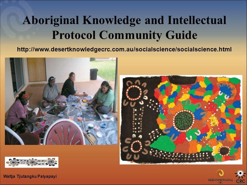 Aboriginal Knowledge and Intellectual Protocol Community Guide http://www.desertknowledgecrc.com.au/socialscience/socialscience.html Waltja Tjutangku Palyapayi