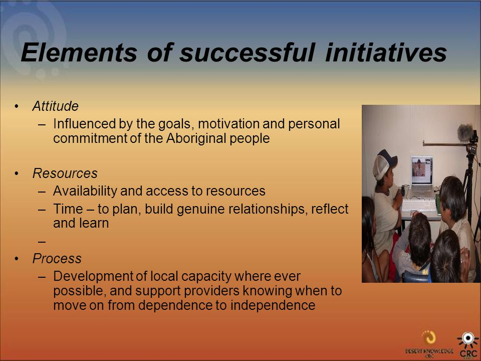Elements of successful initiatives Attitude –Influenced by the goals, motivation and personal commitment of the Aboriginal people Resources –Availability and access to resources –Time – to plan, build genuine relationships, reflect and learn – Process –Development of local capacity where ever possible, and support providers knowing when to move on from dependence to independence