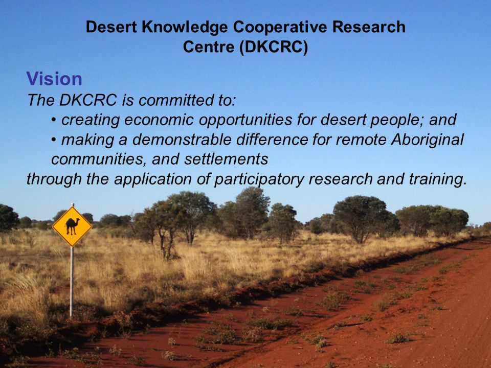 Desert Knowledge Cooperative Research Centre (DKCRC) Vision The DKCRC is committed to: creating economic opportunities for desert people; and making a demonstrable difference for remote Aboriginal communities, and settlements through the application of participatory research and training.