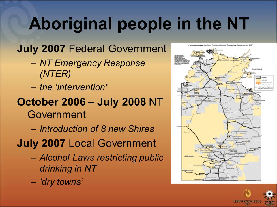 Aboriginal people in the NT July 2007 Federal Government –NT Emergency Response (NTER) –the 'Intervention' October 2006 – July 2008 NT Government –Introduction of 8 new Shires July 2007 Local Government –Alcohol Laws restricting public drinking in NT –'dry towns'