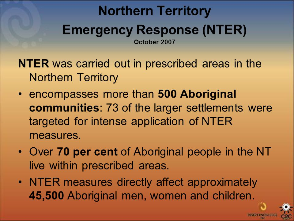 Northern Territory Emergency Response (NTER) October 2007 NTER was carried out in prescribed areas in the Northern Territory encompasses more than 500 Aboriginal communities: 73 of the larger settlements were targeted for intense application of NTER measures.