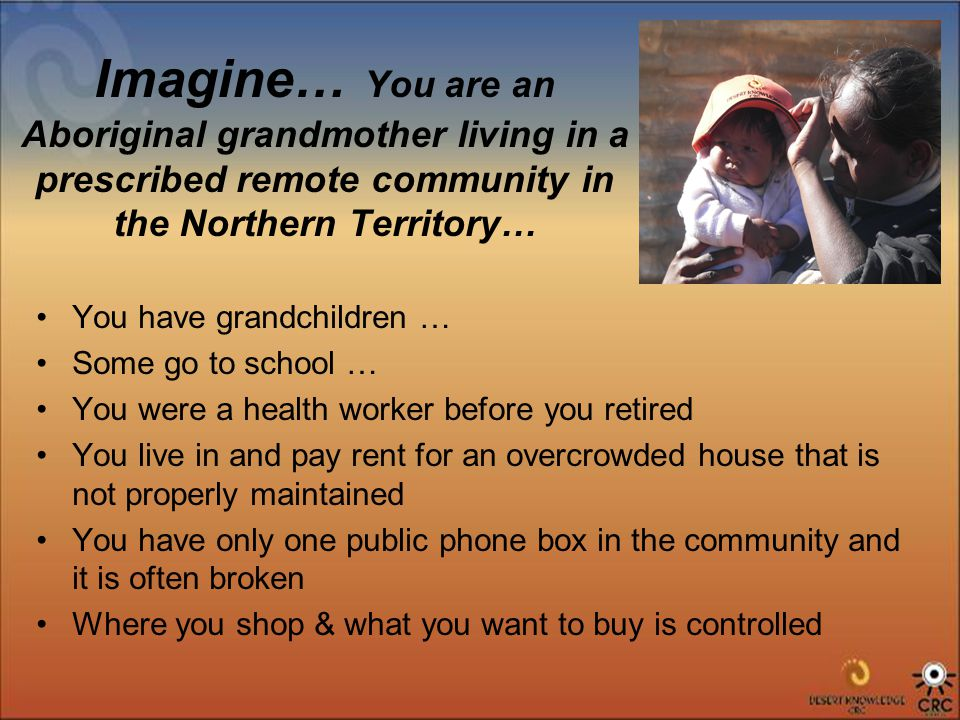 Imagine… You are an Aboriginal grandmother living in a prescribed remote community in the Northern Territory… You have grandchildren … Some go to school … You were a health worker before you retired You live in and pay rent for an overcrowded house that is not properly maintained You have only one public phone box in the community and it is often broken Where you shop & what you want to buy is controlled
