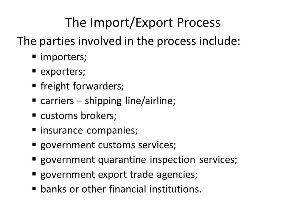 The Import/Export Process The parties involved in the process include:  importers;  exporters;  freight forwarders;  carriers – shipping line/airline;  customs brokers;  insurance companies;  government customs services;  government quarantine inspection services;  government export trade agencies;  banks or other financial institutions.