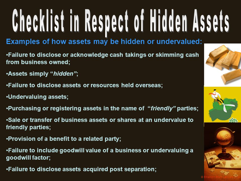 Examples of how assets may be hidden or undervalued: Failure to disclose or acknowledge cash takings or skimming cash from business owned; Assets simp