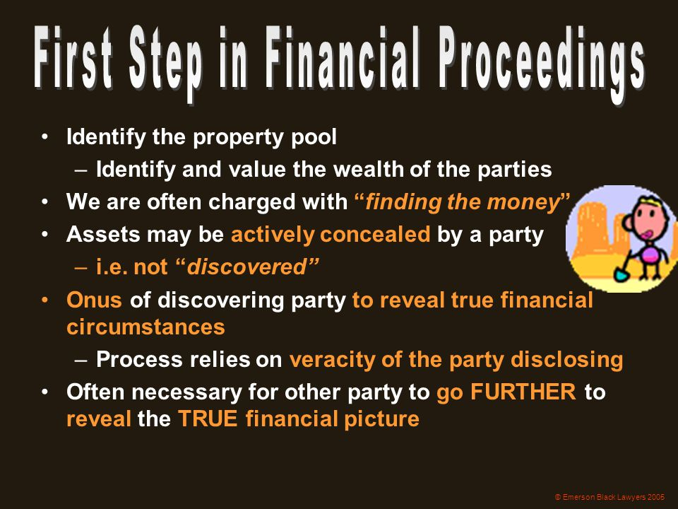 "Identify the property pool –Identify and value the wealth of the parties We are often charged with ""finding the money"" Assets may be actively conceale"