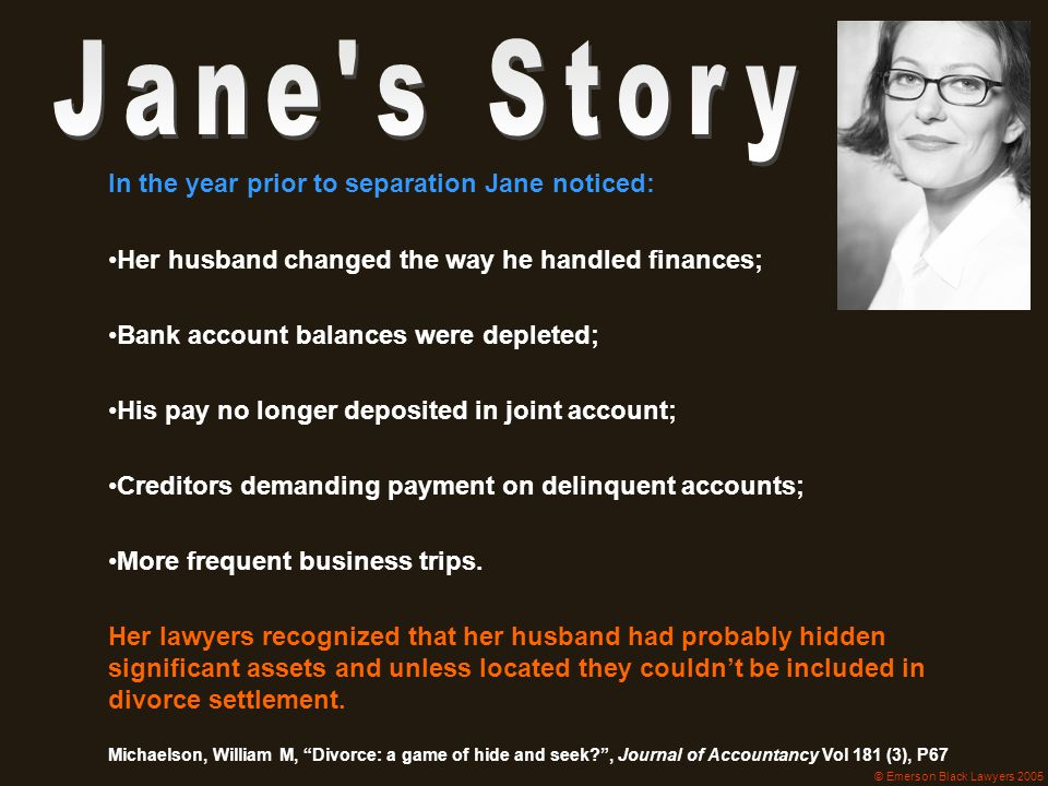 In the year prior to separation Jane noticed: Her husband changed the way he handled finances; Bank account balances were depleted; His pay no longer