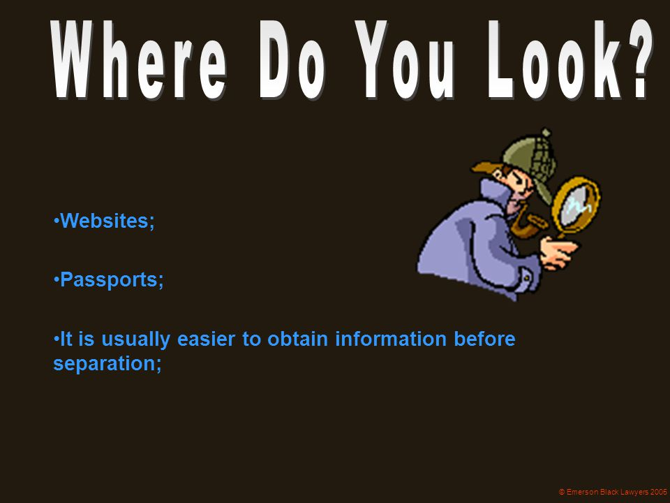 Websites; Passports; It is usually easier to obtain information before separation; © Emerson Black Lawyers 2005