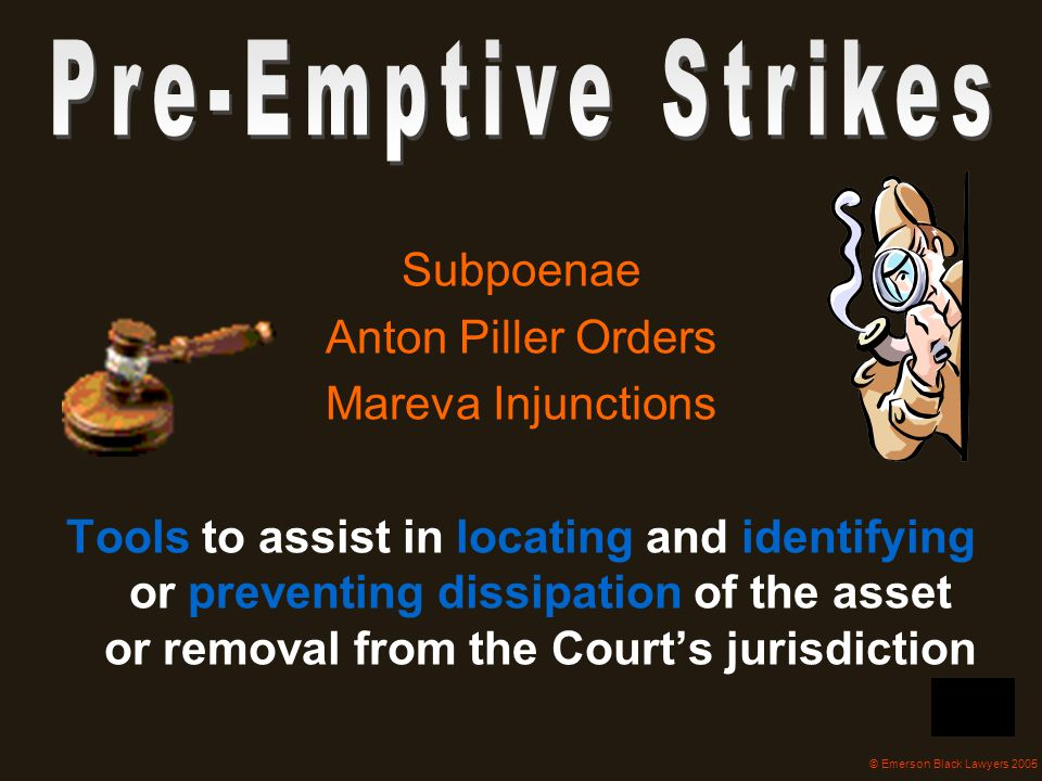 Subpoenae Anton Piller Orders Mareva Injunctions Tools to assist in locating and identifying or preventing dissipation of the asset or removal from th