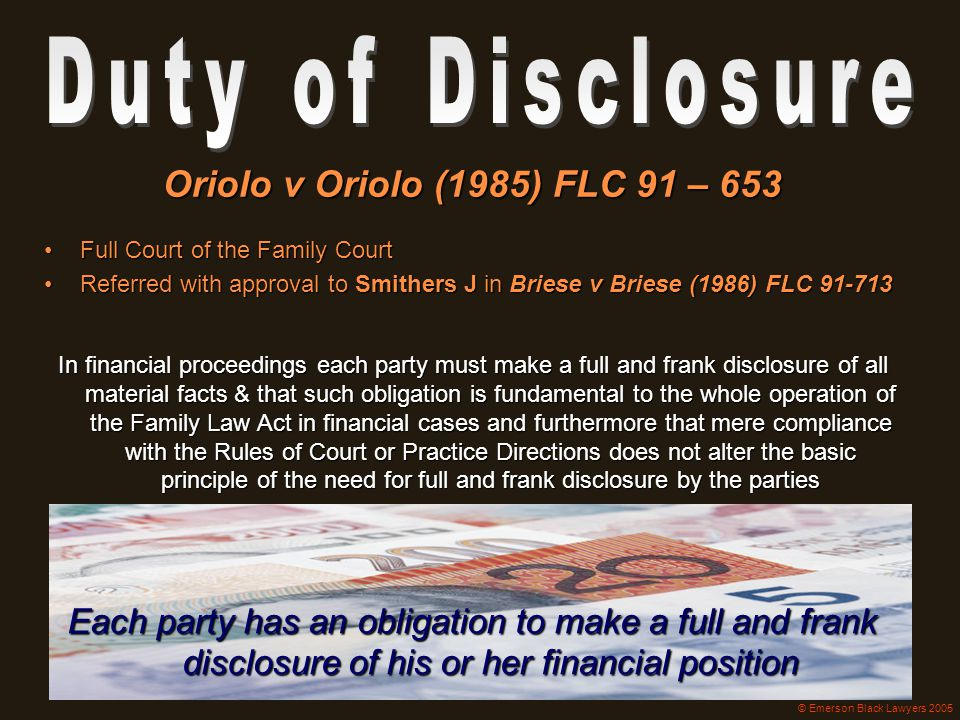 Each party has an obligation to make a full and frank disclosure of his or her financial position Oriolo v Oriolo (1985) FLC 91 – 653 Full Court of th