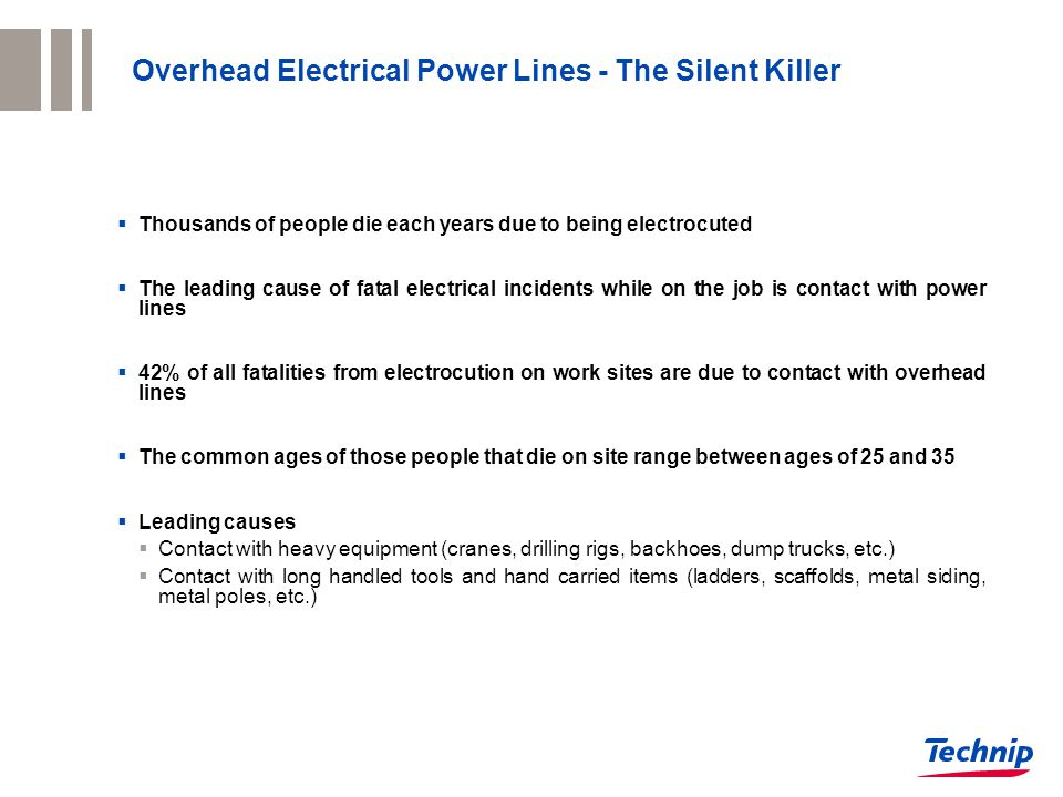 Overhead Electrical Power Lines - The Silent Killer  Thousands of people die each years due to being electrocuted  The leading cause of fatal electrical incidents while on the job is contact with power lines  42% of all fatalities from electrocution on work sites are due to contact with overhead lines  The common ages of those people that die on site range between ages of 25 and 35  Leading causes  Contact with heavy equipment (cranes, drilling rigs, backhoes, dump trucks, etc.)  Contact with long handled tools and hand carried items (ladders, scaffolds, metal siding, metal poles, etc.)