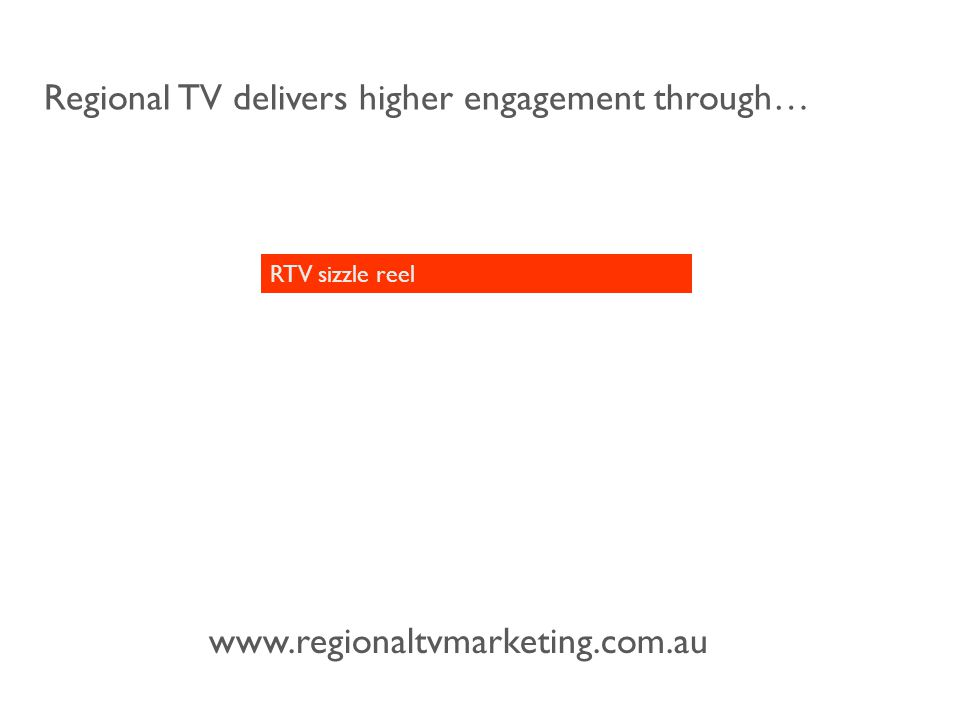 www.regionaltvmarketing.com.au Regional TV delivers higher engagement through… RTV sizzle reel