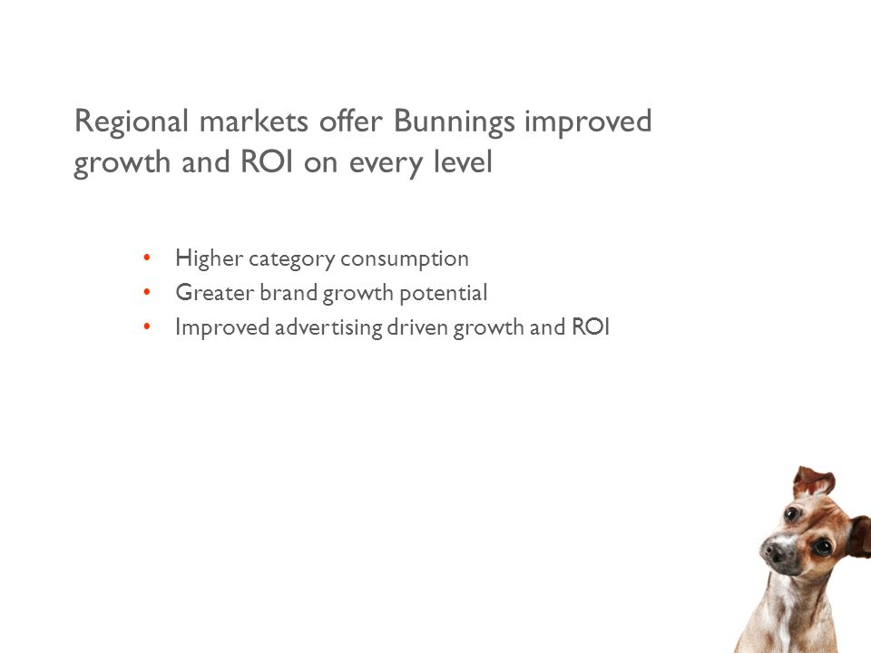 Regional markets offer Bunnings improved growth and ROI on every level Higher category consumption Greater brand growth potential Improved advertising driven growth and ROI