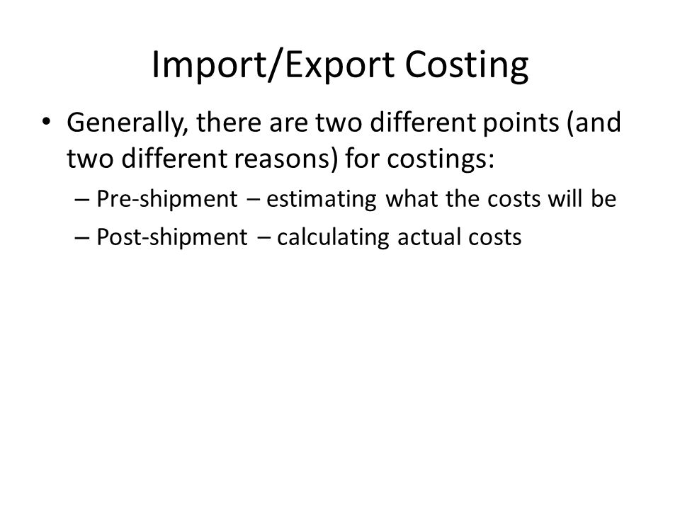 Generally, there are two different points (and two different reasons) for costings: – Pre-shipment – estimating what the costs will be – Post-shipment – calculating actual costs