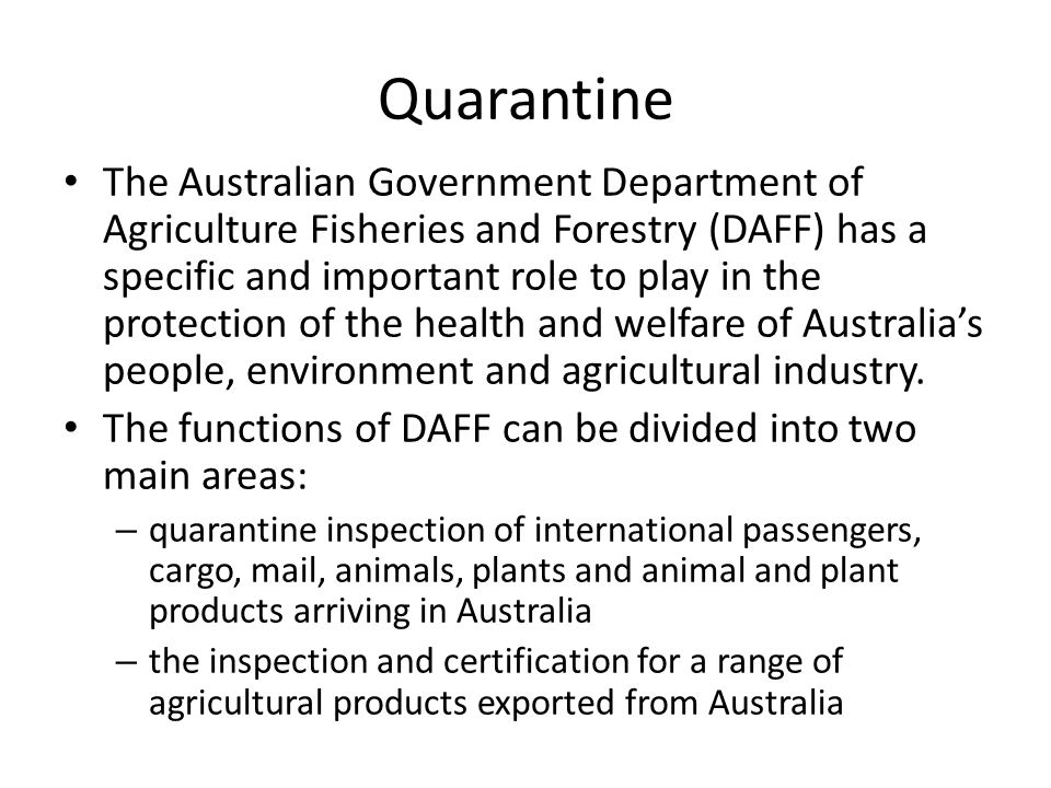 The Australian Government Department of Agriculture Fisheries and Forestry (DAFF) has a specific and important role to play in the protection of the health and welfare of Australia's people, environment and agricultural industry.