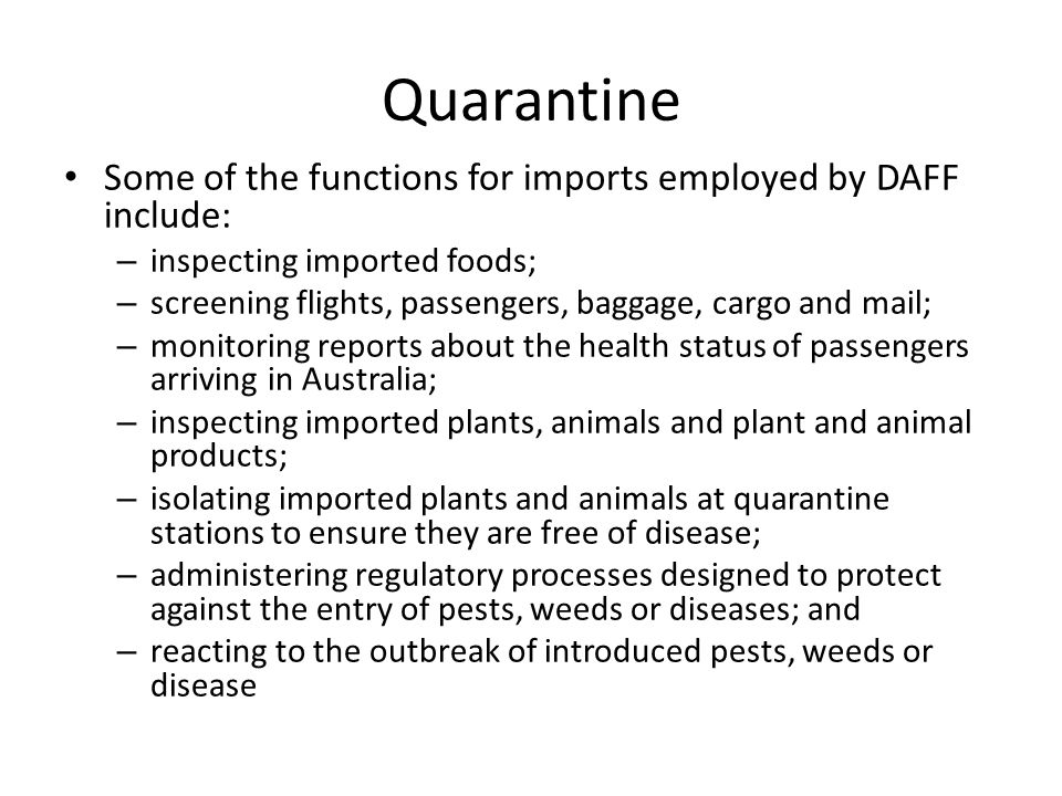 Quarantine Some of the functions for imports employed by DAFF include: – inspecting imported foods; – screening flights, passengers, baggage, cargo and mail; – monitoring reports about the health status of passengers arriving in Australia; – inspecting imported plants, animals and plant and animal products; – isolating imported plants and animals at quarantine stations to ensure they are free of disease; – administering regulatory processes designed to protect against the entry of pests, weeds or diseases; and – reacting to the outbreak of introduced pests, weeds or disease