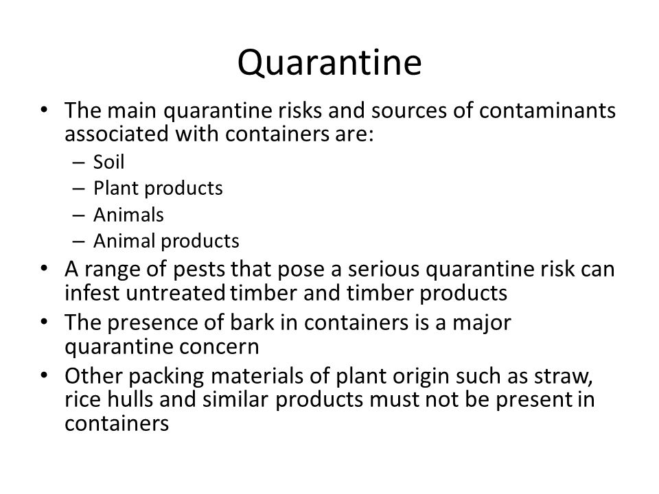 Quarantine The main quarantine risks and sources of contaminants associated with containers are: – Soil – Plant products – Animals – Animal products A range of pests that pose a serious quarantine risk can infest untreated timber and timber products The presence of bark in containers is a major quarantine concern Other packing materials of plant origin such as straw, rice hulls and similar products must not be present in containers