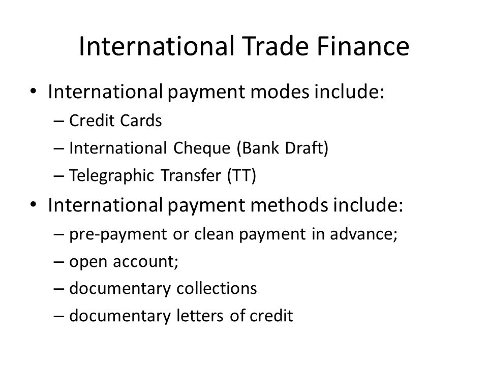 International Trade Finance International payment modes include: – Credit Cards – International Cheque (Bank Draft) – Telegraphic Transfer (TT) Intern