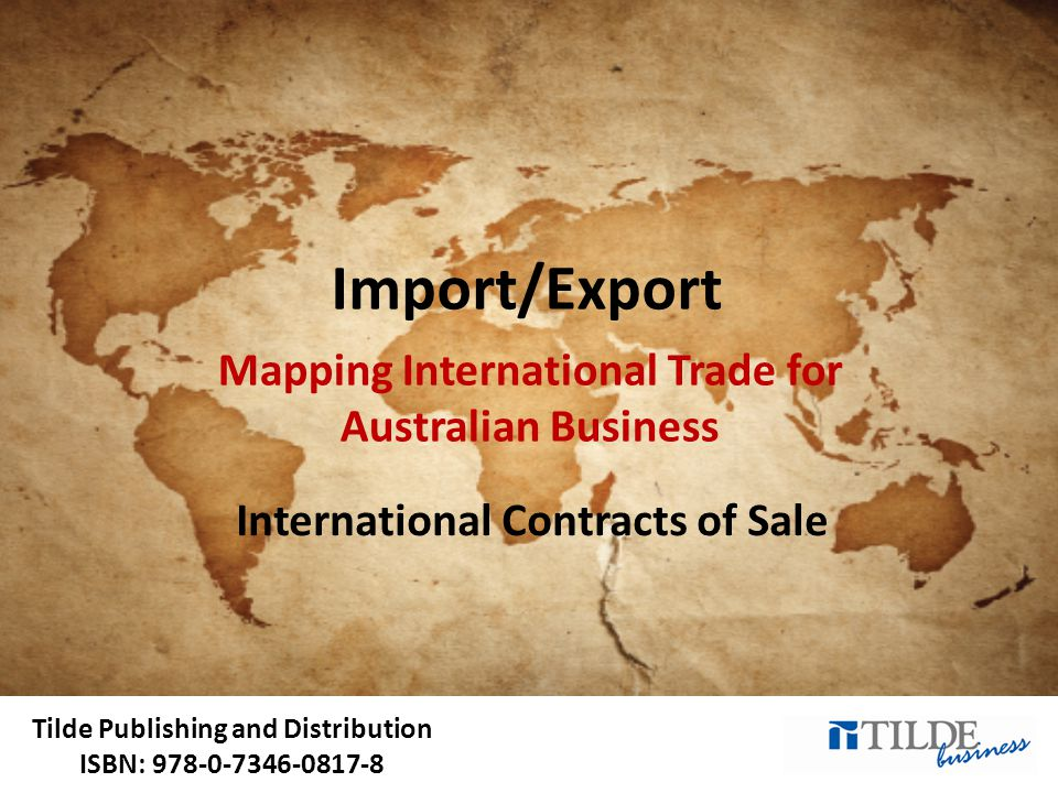 Tilde Publishing and Distribution ISBN: 978-0-7346-0817-8 Import/Export Mapping International Trade for Australian Business International Contracts of Sale