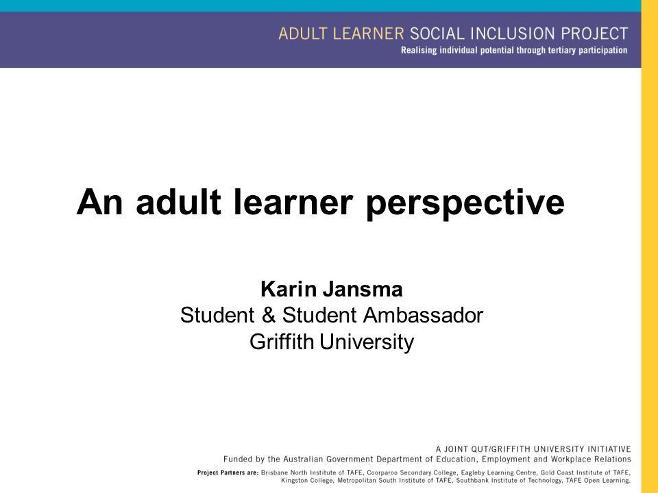 An adult learner perspective Karin Jansma Student & Student Ambassador Griffith University