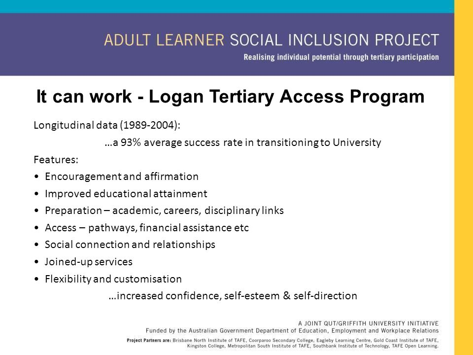 It can work - Logan Tertiary Access Program Longitudinal data (1989-2004): …a 93% average success rate in transitioning to University Features: Encour