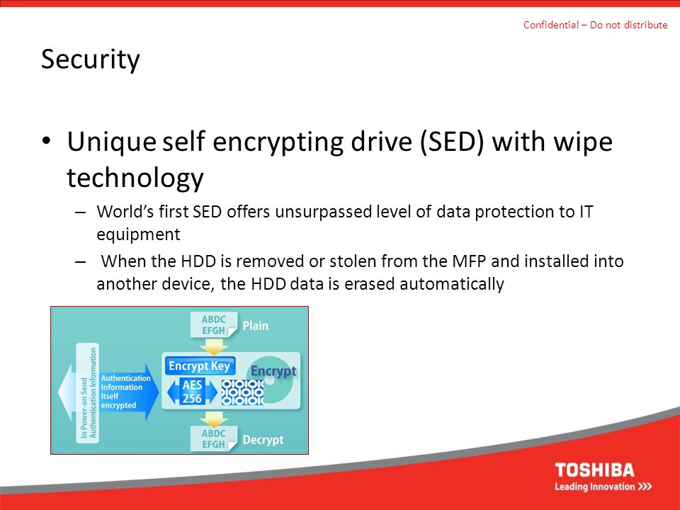 Security Unique self encrypting drive (SED) with wipe technology – World's first SED offers unsurpassed level of data protection to IT equipment – When the HDD is removed or stolen from the MFP and installed into another device, the HDD data is erased automatically Confidential – Do not distribute
