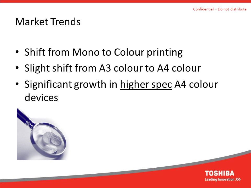 Market Trends Confidential – Do not distribute Shift from Mono to Colour printing Slight shift from A3 colour to A4 colour Significant growth in higher spec A4 colour devices