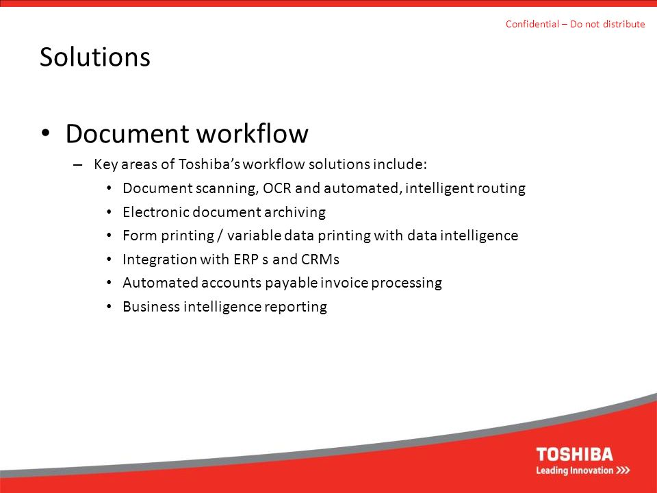 Solutions Document workflow – Key areas of Toshiba's workflow solutions include: Document scanning, OCR and automated, intelligent routing Electronic document archiving Form printing / variable data printing with data intelligence Integration with ERP s and CRMs Automated accounts payable invoice processing Business intelligence reporting Confidential – Do not distribute