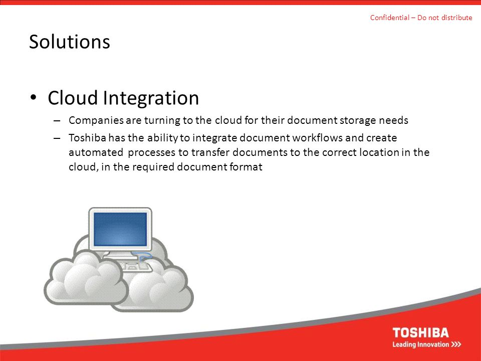 Solutions Cloud Integration – Companies are turning to the cloud for their document storage needs – Toshiba has the ability to integrate document work