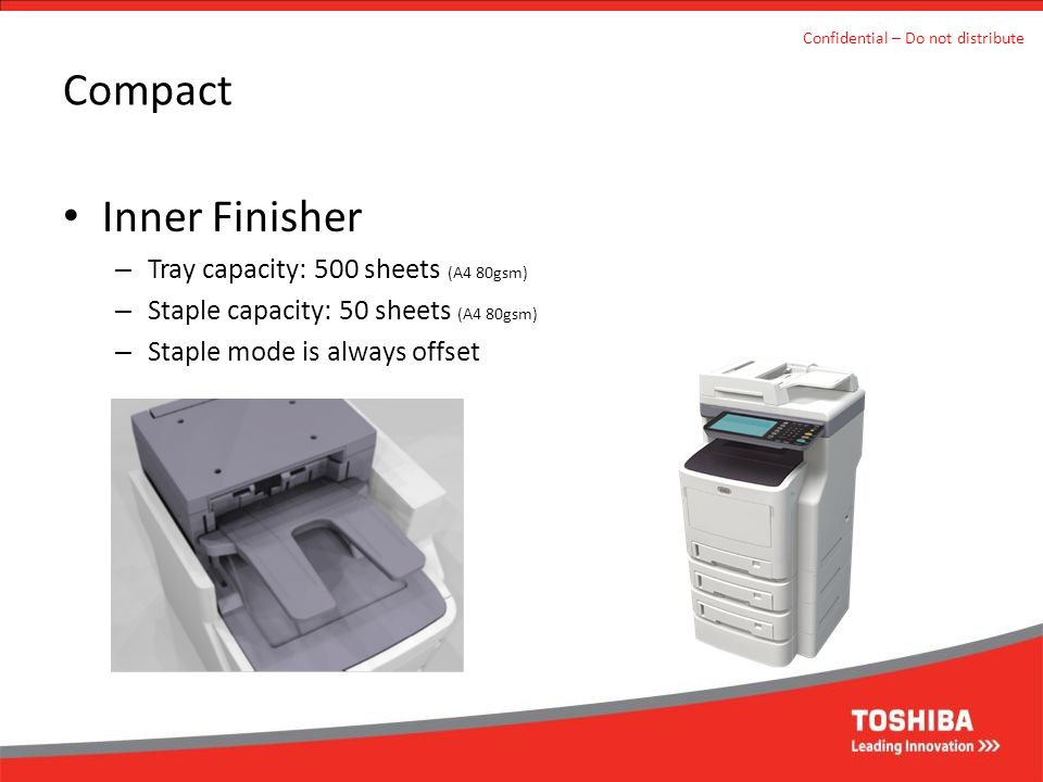 Compact Inner Finisher – Tray capacity: 500 sheets (A4 80gsm) – Staple capacity: 50 sheets (A4 80gsm) – Staple mode is always offset Confidential – Do not distribute