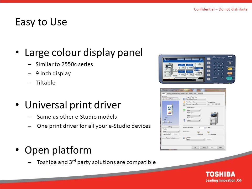 Easy to Use Large colour display panel – Similar to 2550c series – 9 inch display – Tiltable Universal print driver – Same as other e-Studio models –