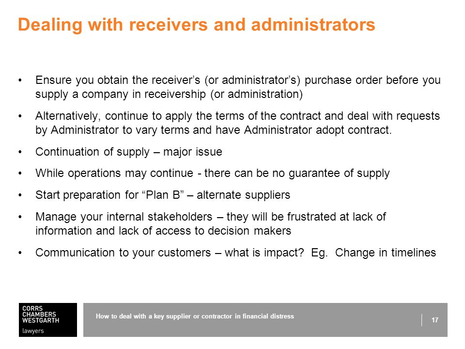 17 Dealing with receivers and administrators Ensure you obtain the receiver's (or administrator's) purchase order before you supply a company in receivership (or administration) Alternatively, continue to apply the terms of the contract and deal with requests by Administrator to vary terms and have Administrator adopt contract.