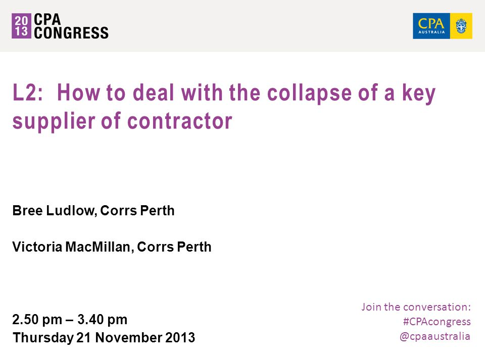 Join the conversation: #CPAcongress @cpaaustralia L2: How to deal with the collapse of a key supplier of contractor Bree Ludlow, Corrs Perth Victoria MacMillan, Corrs Perth 2.50 pm – 3.40 pm Thursday 21 November 2013