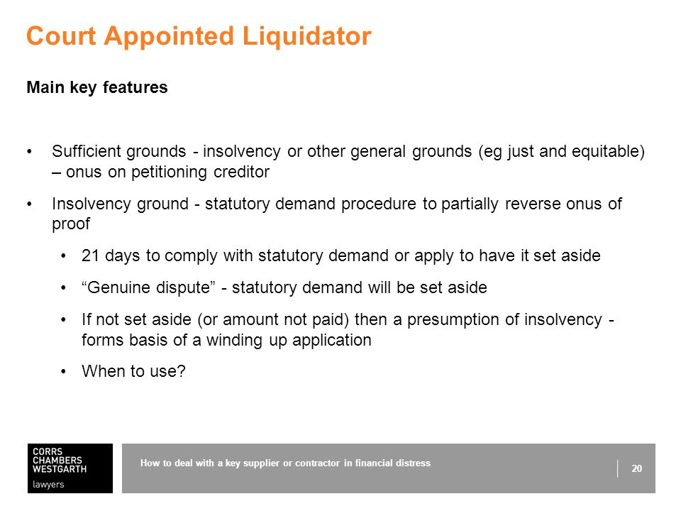 20 Court Appointed Liquidator Main key features Sufficient grounds - insolvency or other general grounds (eg just and equitable) – onus on petitioning creditor Insolvency ground - statutory demand procedure to partially reverse onus of proof 21 days to comply with statutory demand or apply to have it set aside Genuine dispute - statutory demand will be set aside If not set aside (or amount not paid) then a presumption of insolvency - forms basis of a winding up application When to use.