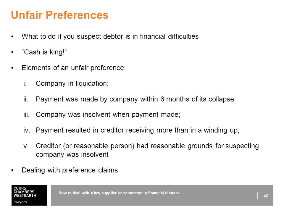 22 Unfair Preferences What to do if you suspect debtor is in financial difficulties Cash is king! Elements of an unfair preference: i.Company in liquidation; ii.Payment was made by company within 6 months of its collapse; iii.Company was insolvent when payment made; iv.Payment resulted in creditor receiving more than in a winding up; v.Creditor (or reasonable person) had reasonable grounds for suspecting company was insolvent Dealing with preference claims How to deal with a key supplier or contractor in financial distress
