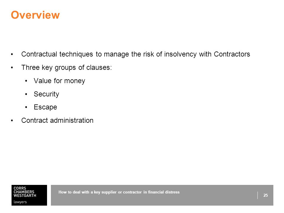 25 Overview Contractual techniques to manage the risk of insolvency with Contractors Three key groups of clauses: Value for money Security Escape Contract administration How to deal with a key supplier or contractor in financial distress