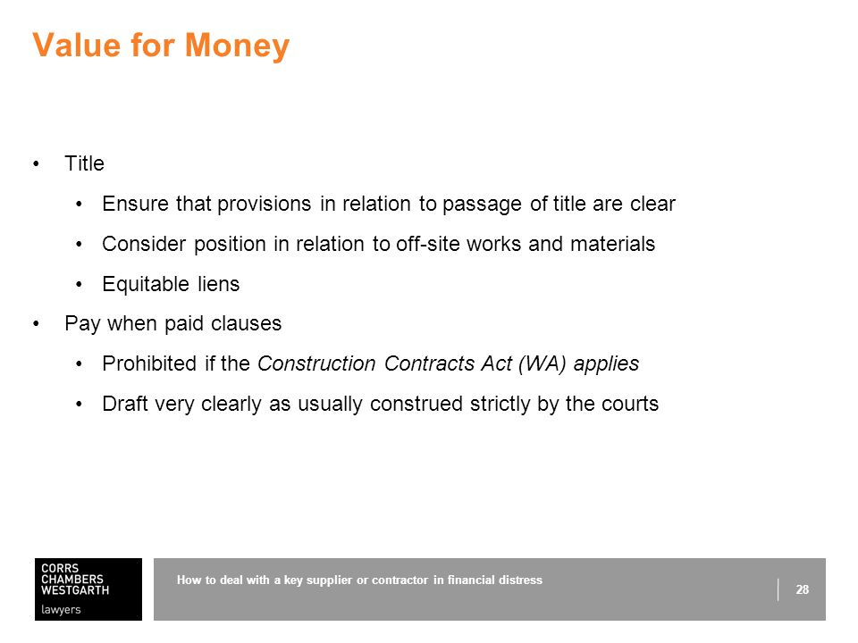 28 Value for Money Title Ensure that provisions in relation to passage of title are clear Consider position in relation to off-site works and materials Equitable liens Pay when paid clauses Prohibited if the Construction Contracts Act (WA) applies Draft very clearly as usually construed strictly by the courts How to deal with a key supplier or contractor in financial distress