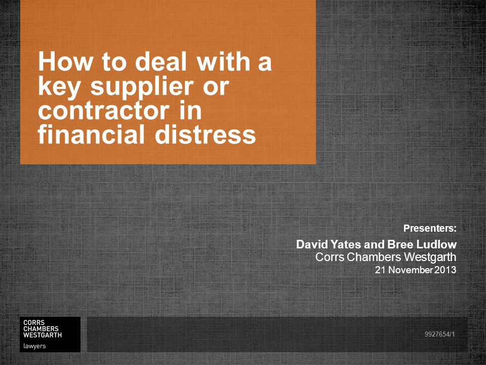 How to deal with a key supplier or contractor in financial distress Presenters: David Yates and Bree Ludlow Corrs Chambers Westgarth 21 November 2013 9927654/1