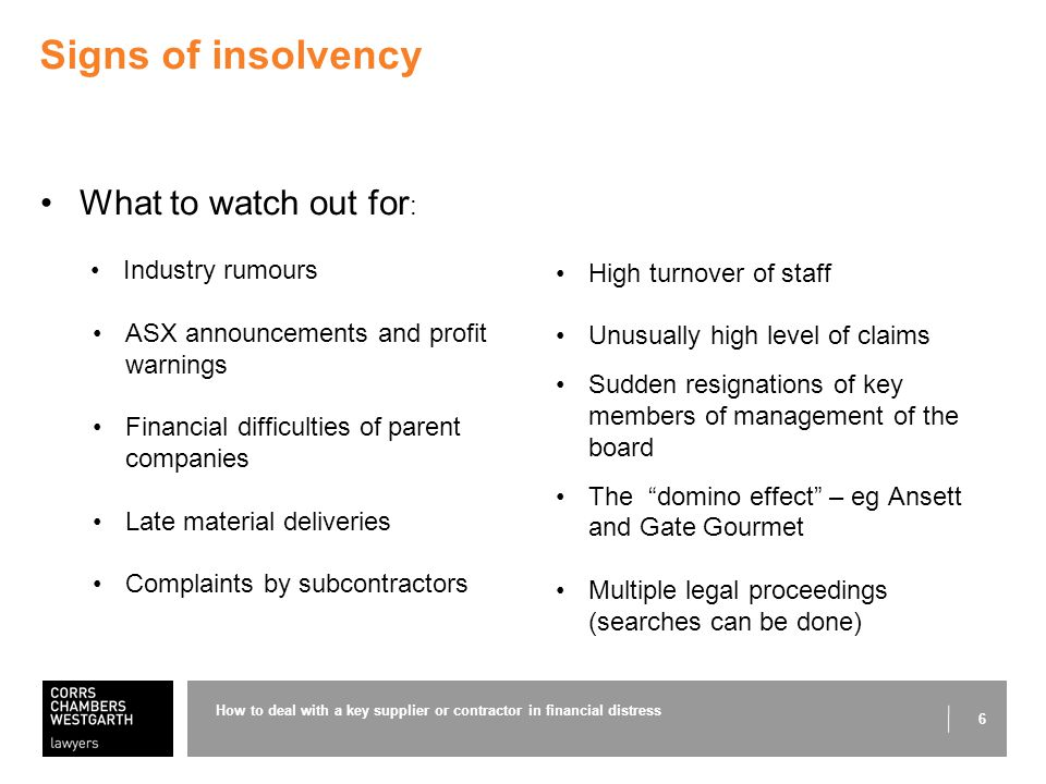 6 Signs of insolvency What to watch out for : Industry rumours ASX announcements and profit warnings Financial difficulties of parent companies Late material deliveries Complaints by subcontractors How to deal with a key supplier or contractor in financial distress High turnover of staff Unusually high level of claims Sudden resignations of key members of management of the board The domino effect – eg Ansett and Gate Gourmet Multiple legal proceedings (searches can be done)