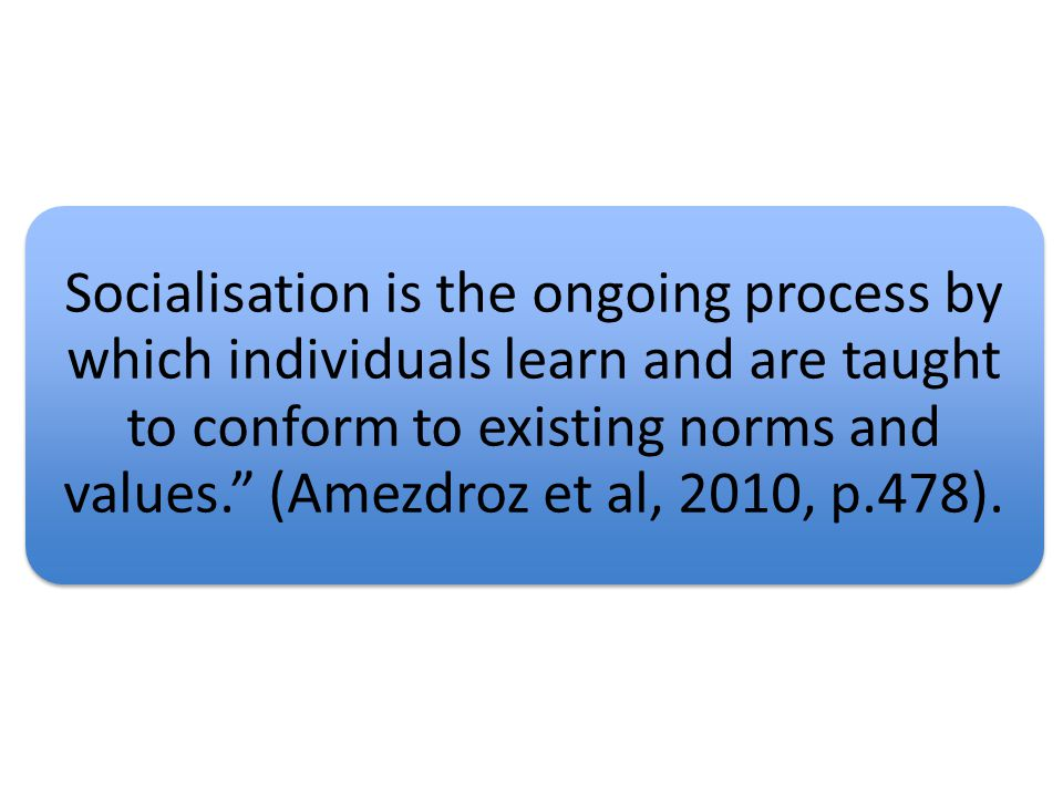 This means that socialization is how individuals learn to conform to social norms, and how we behave appropriately in accordance with our culture (Amezdroz et al, 2010, p.