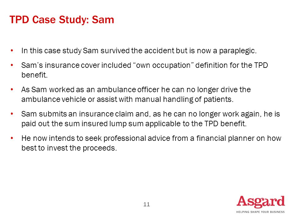 "TPD Case Study: Sam In this case study Sam survived the accident but is now a paraplegic. Sam's insurance cover included ""own occupation"" definition f"