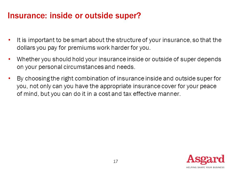 Insurance: inside or outside super? It is important to be smart about the structure of your insurance, so that the dollars you pay for premiums work h