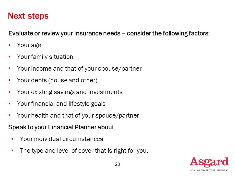 Next steps Evaluate or review your insurance needs – consider the following factors: Your age Your family situation Your income and that of your spouse/partner Your debts (house and other) Your existing savings and investments Your financial and lifestyle goals Your health and that of your spouse/partner Speak to your Financial Planner about: Your individual circumstances The type and level of cover that is right for you.