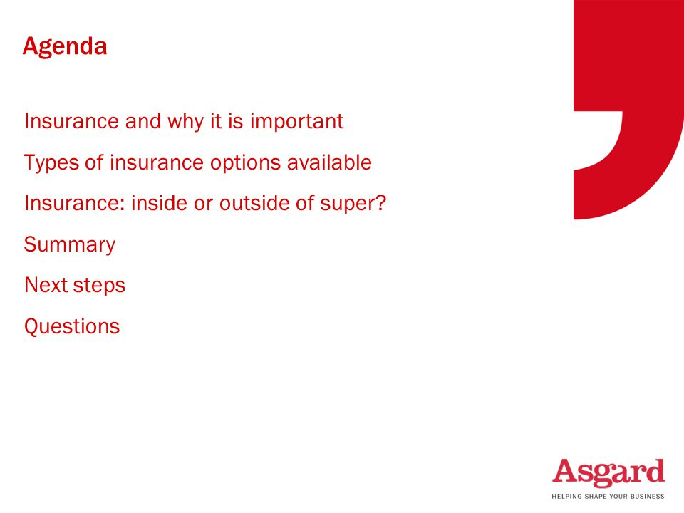 Agenda Insurance and why it is important Types of insurance options available Insurance: inside or outside of super? Summary Next steps Questions