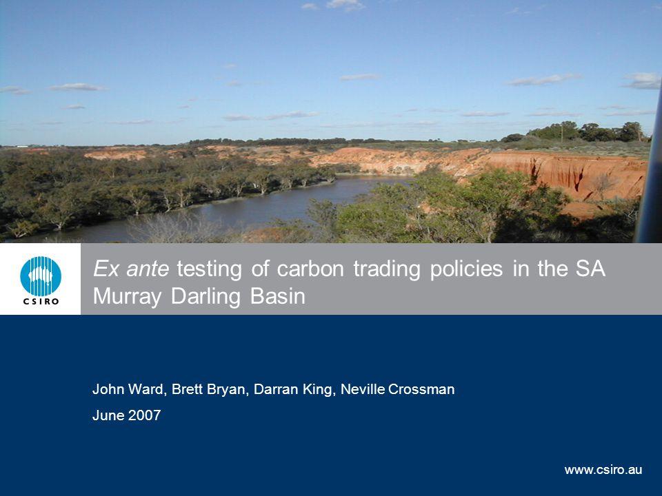 www.csiro.au Ex ante testing of carbon trading policies in the SA Murray Darling Basin John Ward, Brett Bryan, Darran King, Neville Crossman June 2007