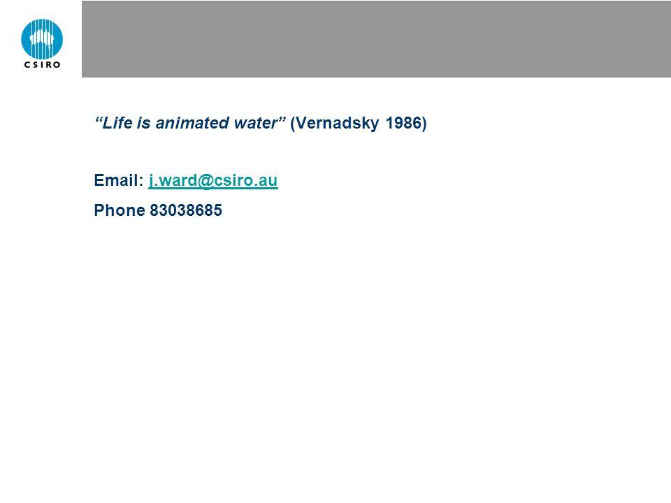 """Life is animated water"" (Vernadsky 1986) Email: j.ward@csiro.auj.ward@csiro.au Phone 83038685"