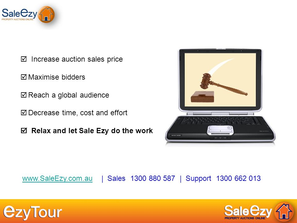 www.SaleEzy.com.au | Sales 1300 880 587 | Support 1300 662 013www.SaleEzy.com.au  Increase auction sales price  Maximise bidders  Reach a global audience  Decrease time, cost and effort  Relax and let Sale Ezy do the work