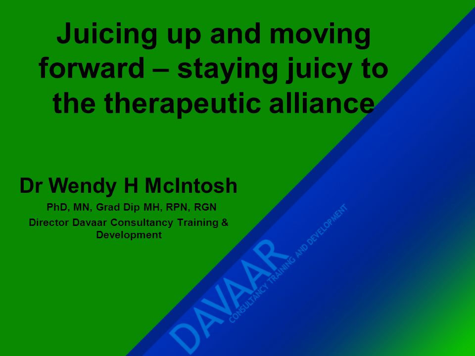 Juicing up and moving forward – staying juicy to the therapeutic alliance Dr Wendy H McIntosh PhD, MN, Grad Dip MH, RPN, RGN Director Davaar Consultan