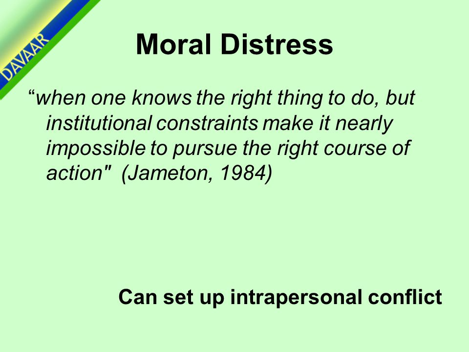 """Moral Distress """"when one knows the right thing to do, but institutional constraints make it nearly impossible to pursue the right course of action"""