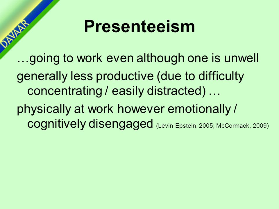 Presenteeism …going to work even although one is unwell generally less productive (due to difficulty concentrating / easily distracted) … physically at work however emotionally / cognitively disengaged (Levin-Epstein, 2005; McCormack, 2009)